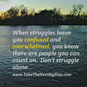 When struggles leave you confused and overwhelmed, you know thre are people you can count on.  Don't struggle alone.  www.TakeTheNextBigStep.com