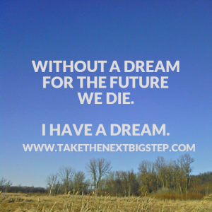 Without a Dream for the Future We Die.  I have a Dream.  www.TakeTheNextBigStep.com