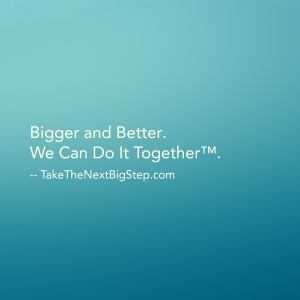 Bigger and Better.  We Can Do It Together™.